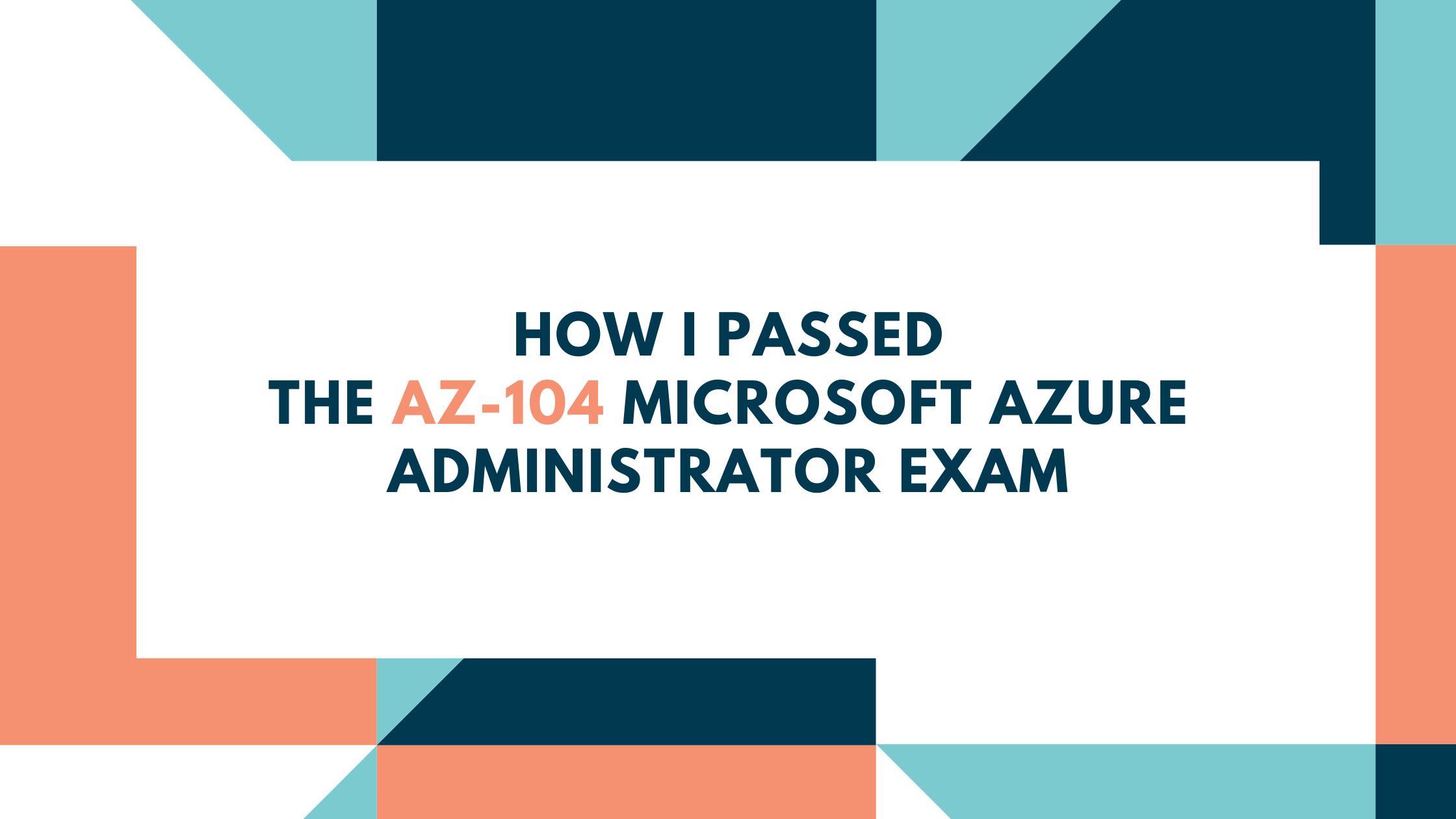 How I Passed the AZ-104 Microsoft Azure Administrator Exam