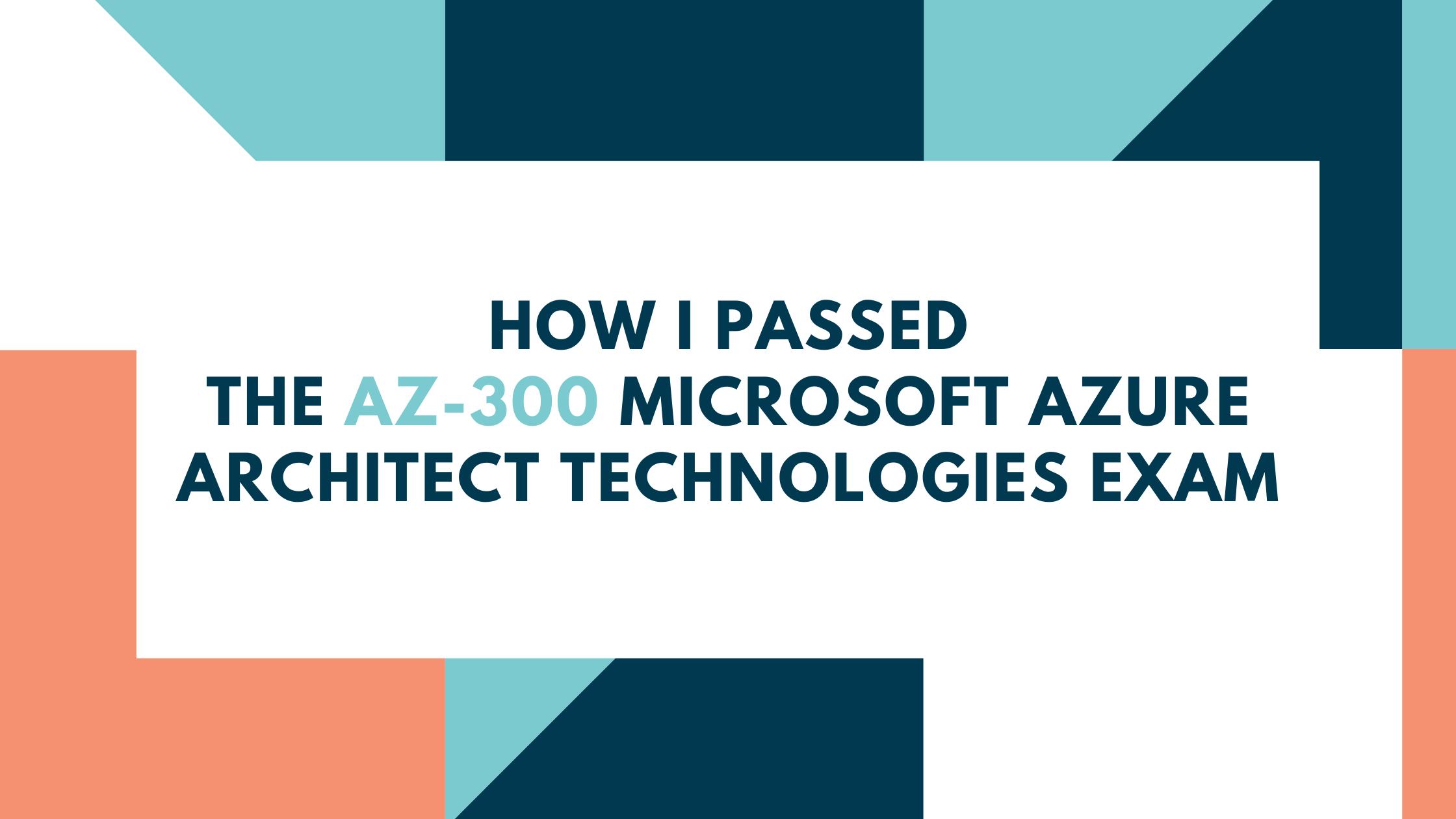 How I Passed the AZ-300 Microsoft Azure Architect Technologies Exam